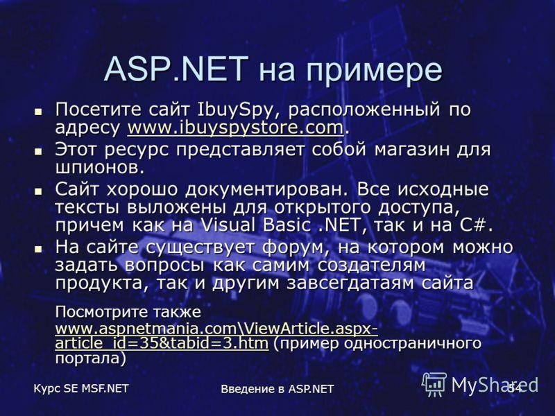 Курс SE MSF.NET Введение в ASP.NET 54 ASP.NET на примере Посетите сайт IbuySpy, расположенный по адресу www.ibuyspystore.com. Посетите сайт IbuySpy, расположенный по адресу www.ibuyspystore.com.www.ibuyspystore.com Этот ресурс представляет собой мага