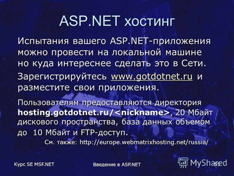 Курс SE MSF.NET Введение в ASP.NET 55 ASP.NET хостинг Испытания вашего ASP.NET-приложения можно провести на локальной машине но куда интереснее сделать это в Сети. Зарегистрируйтесь www.gotdotnet.ru и разместите свои приложения. www.gotdotnet.ru Поль