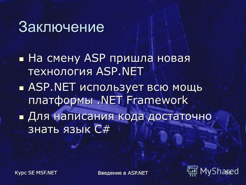 Курс SE MSF.NET Введение в ASP.NET 56 Заключение На смену ASP пришла новая технология ASP.NET На смену ASP пришла новая технология ASP.NET ASP.NET использует всю мощь платформы.NET Framework ASP.NET использует всю мощь платформы.NET Framework Для нап
