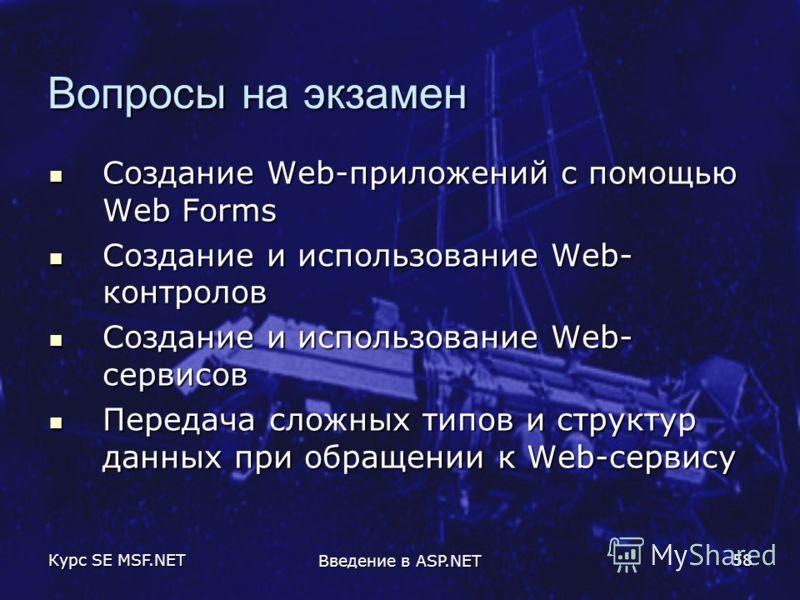Курс SE MSF.NET Введение в ASP.NET 58 Вопросы на экзамен Создание Web-приложений с помощью Web Forms Создание Web-приложений с помощью Web Forms Создание и использование Web- контролов Создание и использование Web- контролов Создание и использование