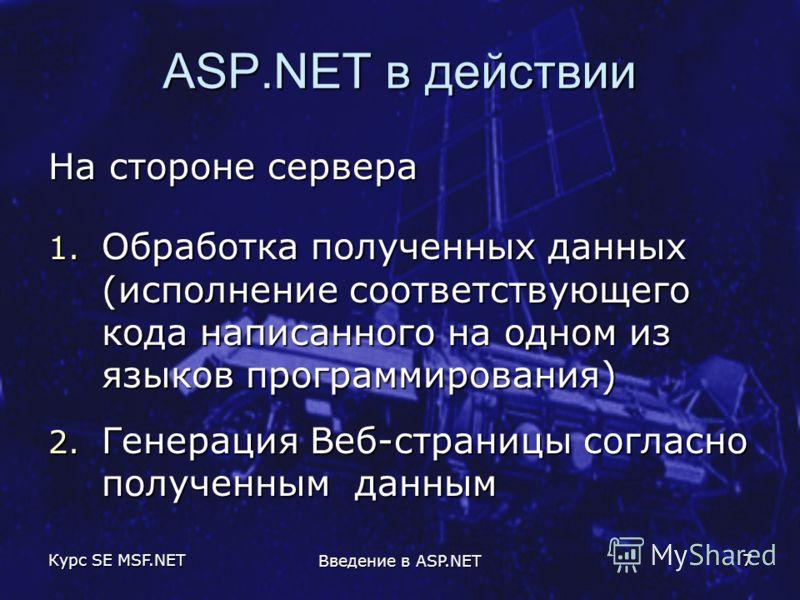 Курс SE MSF.NET Введение в ASP.NET 7 ASP.NET в действии На стороне сервера 1. Обработка полученных данных (исполнение соответствующего кода написанного на одном из языков программирования) 2. Генерация Веб-страницы согласно полученным данным
