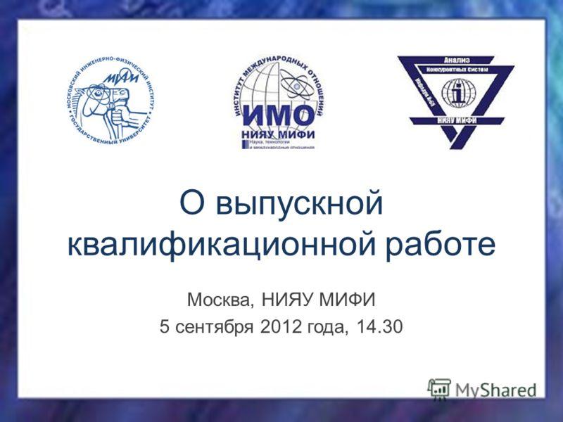 О выпускной квалификационной работе Москва, НИЯУ МИФИ 5 сентября 2012 года, 14.30