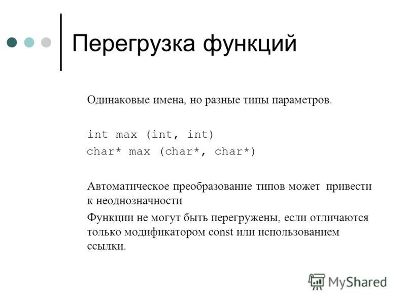 Перегрузка функций Одинаковые имена, но разные типы параметров. int max (int, int) char* max (char*, char*) Автоматическое преобразование типов может привести к неоднозначности Функции не могут быть перегружены, если отличаются только модификатором c