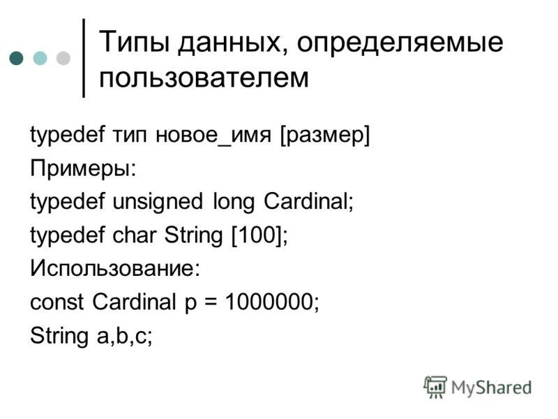 Типы данных, определяемые пользователем typedef тип новое_имя [размер] Примеры: typedef unsigned long Cardinal; typedef char String [100]; Использование: const Cardinal p = 1000000; String a,b,c;