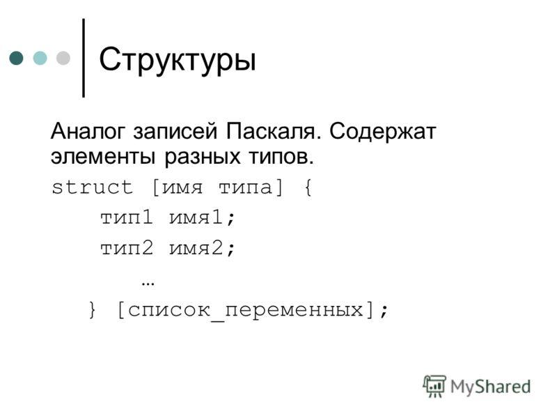 Структуры Аналог записей Паскаля. Содержат элементы разных типов. struct [имя типа] { тип1 имя1; тип2 имя2; … } [список_переменных];