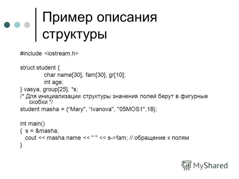 Пример описания структуры #include struct student { char name[30], fam[30], gr[10]; int age; } vasya, group[25], *s; /* Для инициализации структуры значения полей берут в фигурные скобки */ student masha = {Mary