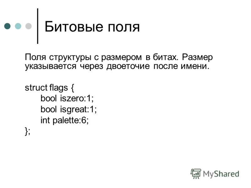 Битовые поля Поля структуры с размером в битах. Размер указывается через двоеточие после имени. struct flags { bool iszero:1; bool isgreat:1; int palette:6; };