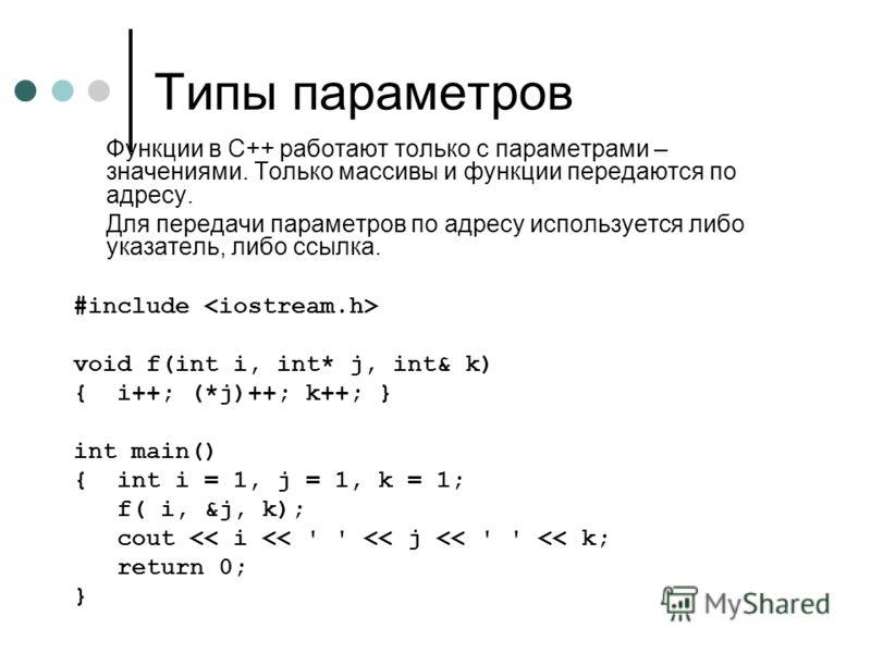 Типы параметров Функции в С++ работают только с параметрами – значениями. Только массивы и функции передаются по адресу. Для передачи параметров по адресу используется либо указатель, либо ссылка. #include void f(int i, int* j, int& k) { i++; (*j)++;