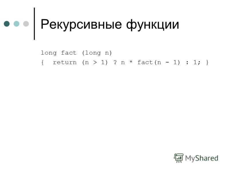 Рекурсивные функции long fact (long n) { return (n > 1) ? n * fact(n - 1) : 1; }
