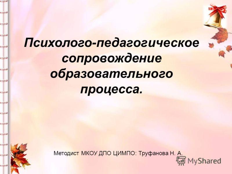 Психолого-педагогическое сопровождение образовательного процесса. Методист МКОУ ДПО ЦИМПО: Труфанова Н. А.