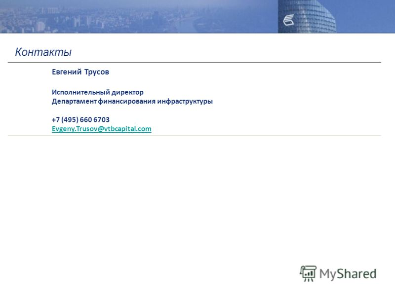 Евгений Трусов Исполнительный директор Департамент финансирования инфраструктуры +7 (495) 660 6703 Evgeny.Trusov@vtbcapital.com Контакты