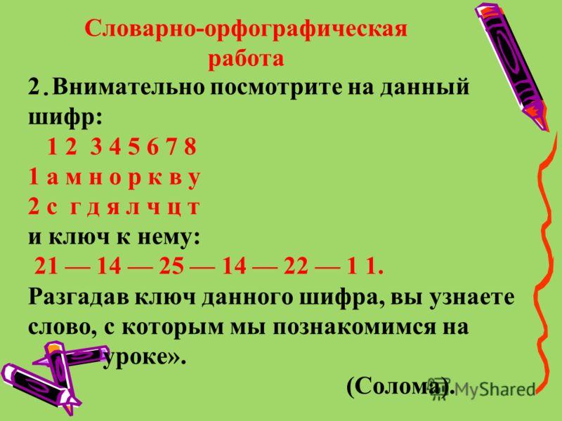 Словарно-орфографическая работа 2. Внимательно посмотрите на данный шифр: 1 2 3 4 5 6 7 8 1 а м н о р к в у 2 с г д я л ч ц т и ключ к нему: 21 14 25 14 22 1 1. Разгадав ключ данного шифра, вы узнаете слово, с которым мы познакомимся на уроке». (Соло