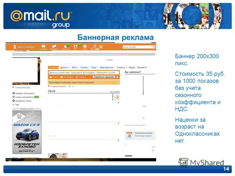 14 Баннерная реклама Баннер 200х300 пикс. Стоимость 35 руб. за 1000 показов без учета сезонного коэффициента и НДС. Наценки за возраст на Одноклассниках нет.