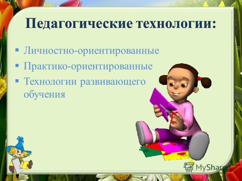 Личностно-ориентированные Практико-ориентированные Технологии развивающего обучения
