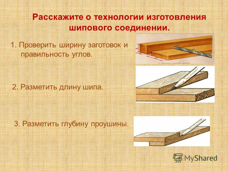 Расскажите о технологии изготовления шипового соединении. 1.Проверить ширину заготовок и правильность углов. 2. Разметить длину шипа. 3. Разметить глубину проушины.