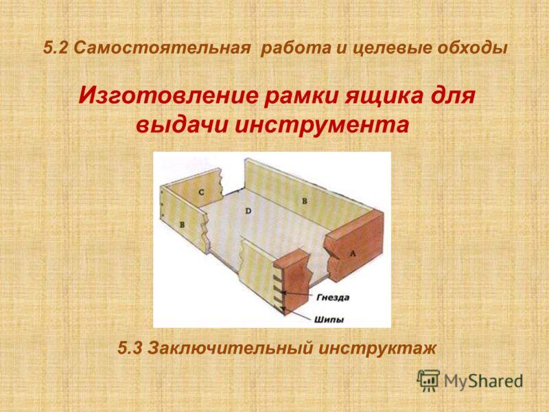5.2 Самостоятельная работа и целевые обходы Изготовление рамки ящика для выдачи инструмента 5.3 Заключительный инструктаж
