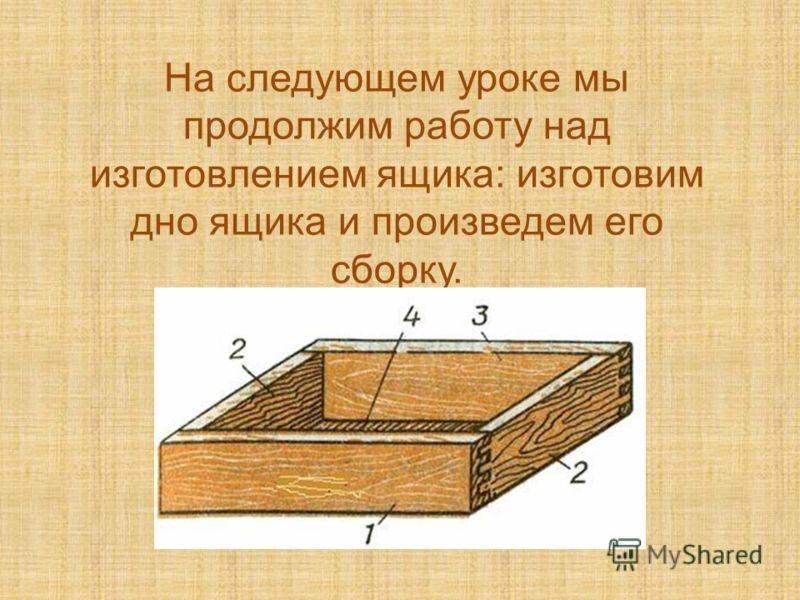 На следующем уроке мы продолжим работу над изготовлением ящика: изготовим дно ящика и произведем его сборку.