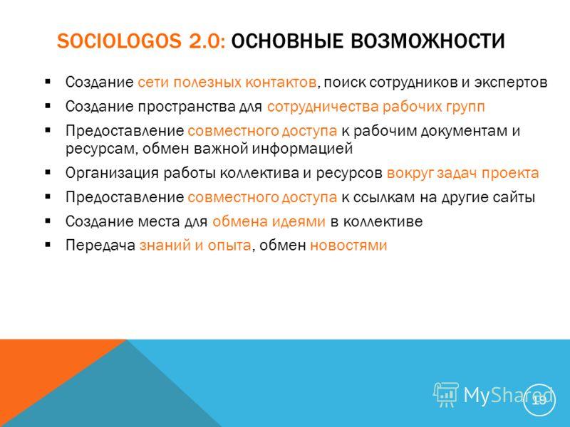 SOCIOLOGOS 2.0: ОСНОВНЫЕ ВОЗМОЖНОСТИ Создание сети полезных контактов, поиск сотрудников и экспертов Создание пространства для сотрудничества рабочих групп Предоставление совместного доступа к рабочим документам и ресурсам, обмен важной информацией О