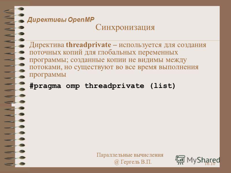 Параллельные вычисления @ Гергель В.П. 16.10 Директивы OpenMP Синхронизация Директива threadprivate – используется для создания поточных копий для глобальных переменных программы; созданные копии не видимы между потоками, но существуют во все время в
