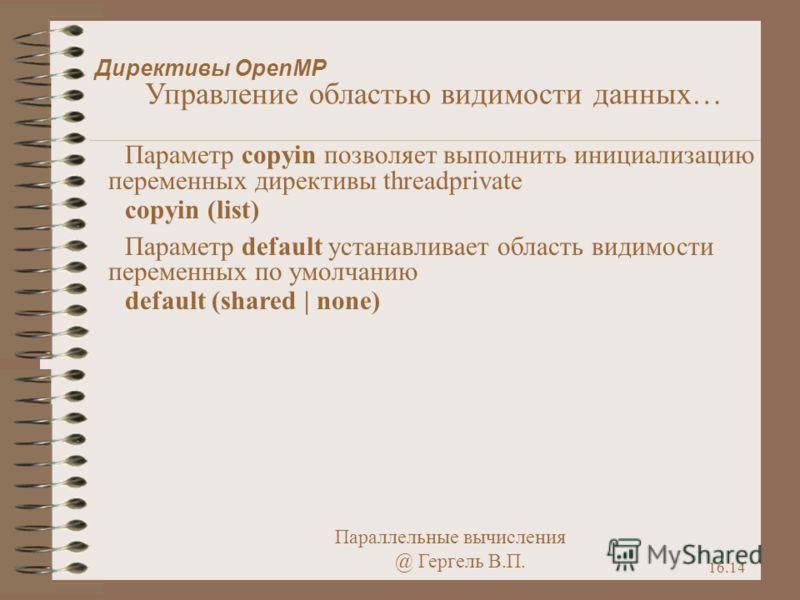 Параллельные вычисления @ Гергель В.П. 16.14 Директивы OpenMP Управление областью видимости данных… Параметр copyin позволяет выполнить инициализацию переменных директивы threadprivate copyin (list) Параметр default устанавливает область видимости пе