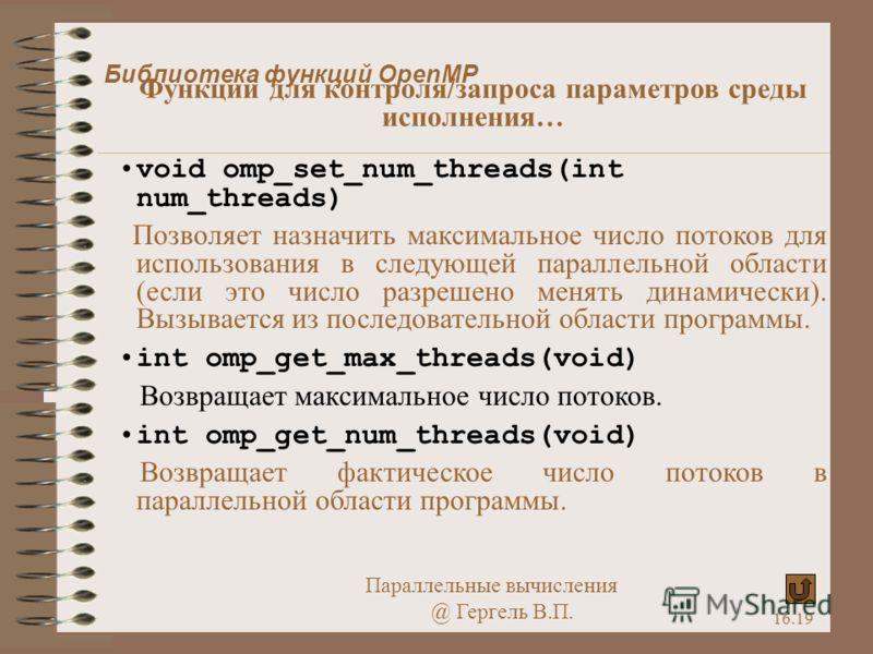 Параллельные вычисления @ Гергель В.П. 16.19 void omp_set_num_threads(int num_threads) Позволяет назначить максимальное число потоков для использования в следующей параллельной области (если это число разрешено менять динамически). Вызывается из посл