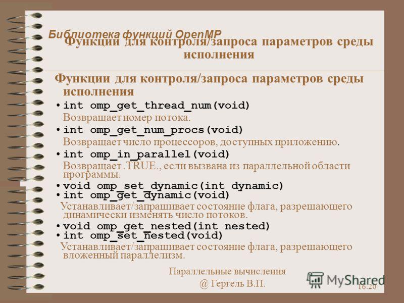 Параллельные вычисления @ Гергель В.П. 16.20 Функции для контроля/запроса параметров среды исполнения int omp_get_thread_num(void) Возвращает номер потока. int omp_get_num_procs(void) Возвращает число процессоров, доступных приложению. int omp_in_par