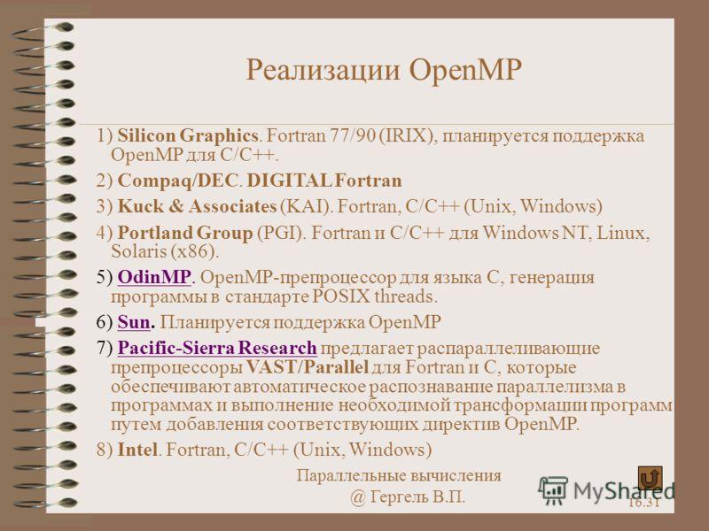 Параллельные вычисления @ Гергель В.П. 16.31 Реализации OpenMP 1) Silicon Graphics. Fortran 77/90 (IRIX), планируется поддержка OpenMP для C/C++. 2) Compaq/DEC. DIGITAL Fortran 3) Kuck & Associates (KAI). Fortran, C/C++ (Unix, Windows) 4) Portland Gr