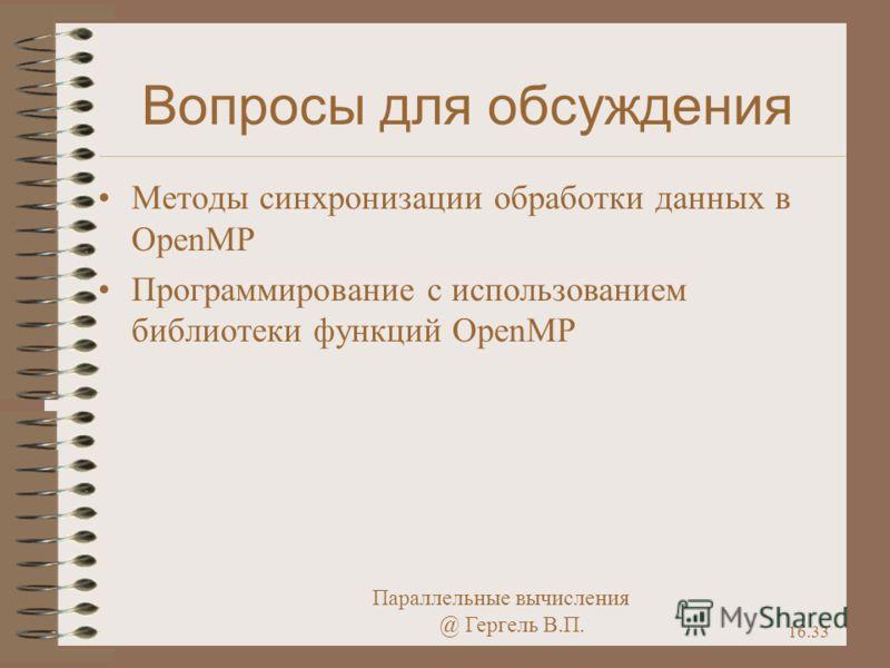 Параллельные вычисления @ Гергель В.П. 16.33 Вопросы для обсуждения Методы синхронизации обработки данных в OpenMP Программирование с использованием библиотеки функций OpenMP