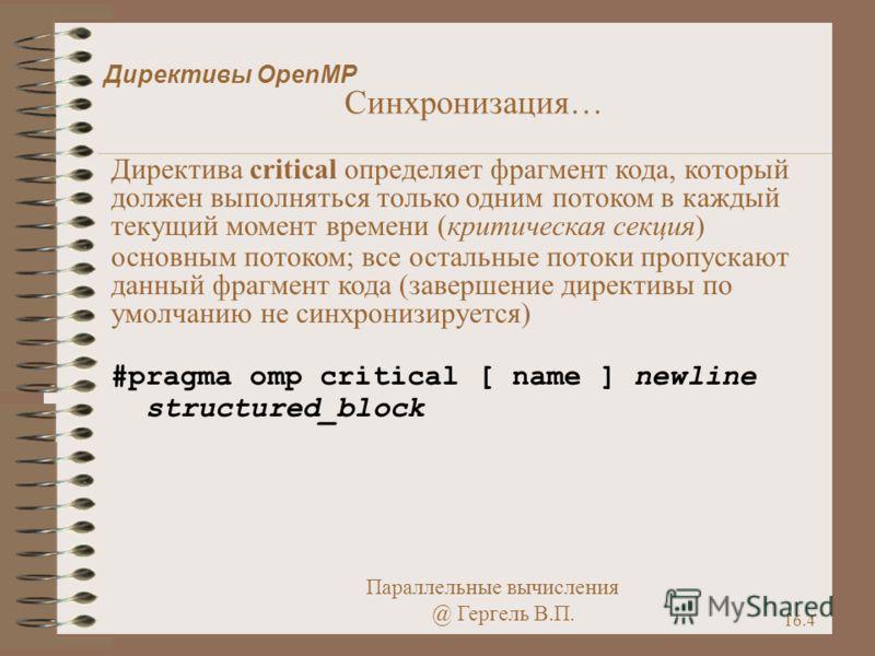 Параллельные вычисления @ Гергель В.П. 16.4 Директивы OpenMP Синхронизация… Директива critical определяет фрагмент кода, который должен выполняться только одним потоком в каждый текущий момент времени (критическая секция) основным потоком; все осталь