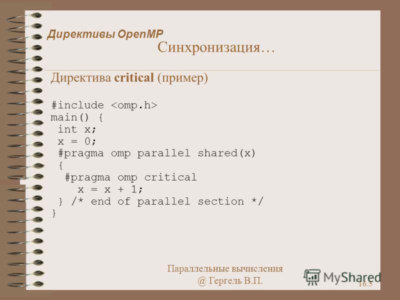 Параллельные вычисления @ Гергель В.П. 16.5 Директивы OpenMP Синхронизация… Директива critical (пример) #include main() { int x; x = 0; #pragma omp parallel shared(x) { #pragma omp critical x = x + 1; } /* end of parallel section */ }