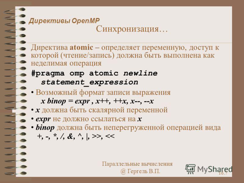 Параллельные вычисления @ Гергель В.П. 16.7 Директивы OpenMP Синхронизация… Директива atomic – определяет переменную, доступ к которой (чтение/запись) должна быть выполнена как неделимая операция #pragma omp atomic newline statement_expression Возмож