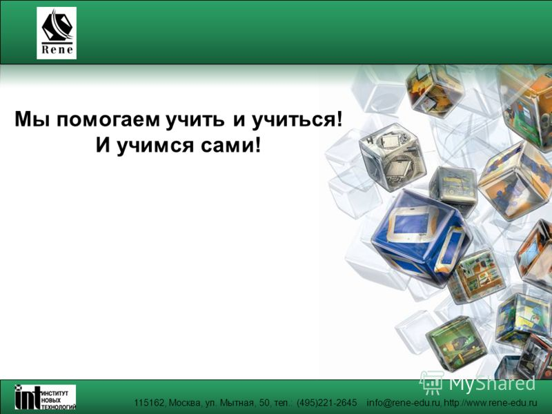 115162, Москва, ул. Мытная, 50, тел.: (495)221-2645 info@rene-edu.ru, http://www.rene-edu.ru Мы помогаем учить и учиться! И учимся сами!