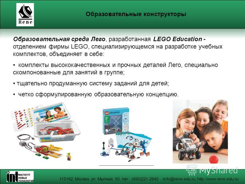 115162, Москва, ул. Мытная, 50, тел.: (495)221-2645 info@rene-edu.ru, http://www.rene-edu.ru Образовательные конструкторы Образовательная среда Лего, разработанная LEGO Education - отделением фирмы LEGO, специализирующемся на разработке учебных компл