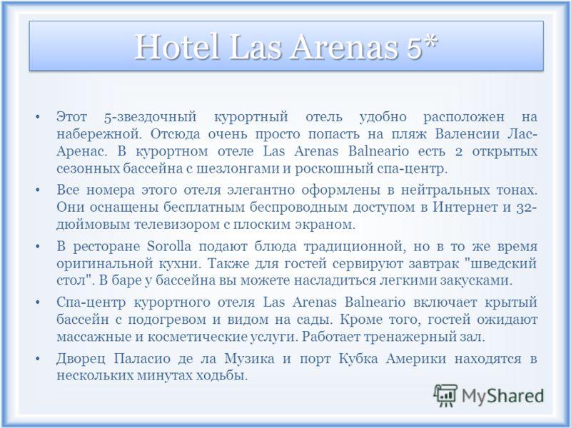 Hotel Las Arenas 5 * Этот 5-звездочный курортный отель удобно расположен на набережной. Отсюда очень просто попасть на пляж Валенсии Лас- Аренас. В курортном отеле Las Arenas Balneario есть 2 открытых сезонных бассейна с шезлонгами и роскошный спа-це