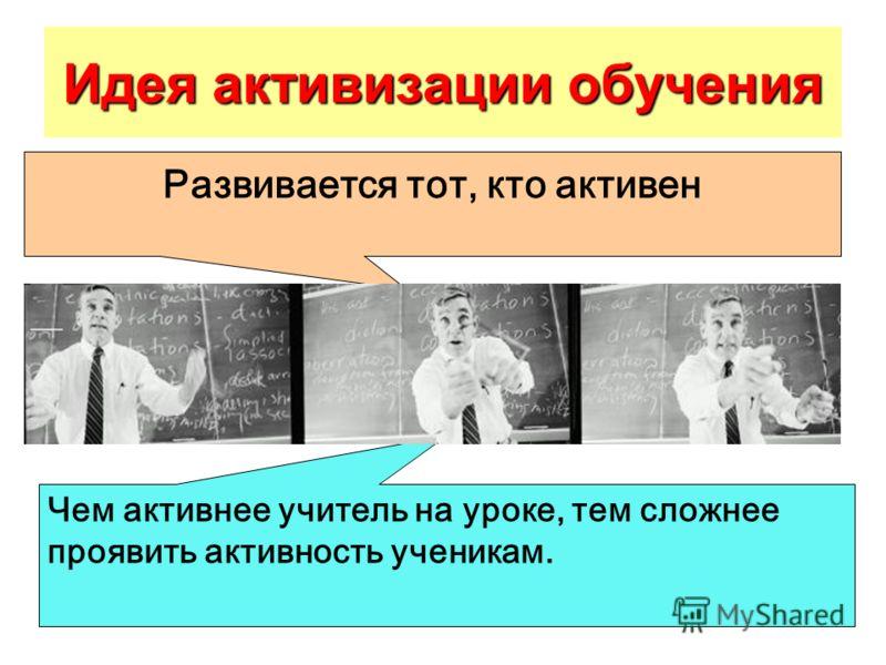 Идея активизации обучения Чем активнее учитель на уроке, тем сложнее проявить активность ученикам. Развивается тот, кто активен