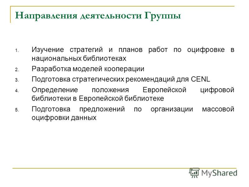 Направления деятельности Группы 1. Изучение стратегий и планов работ по оцифровке в национальных библиотеках 2. Разработка моделей кооперации 3. Подготовка стратегических рекомендаций для CENL 4. Определение положения Европейской цифровой библиотеки