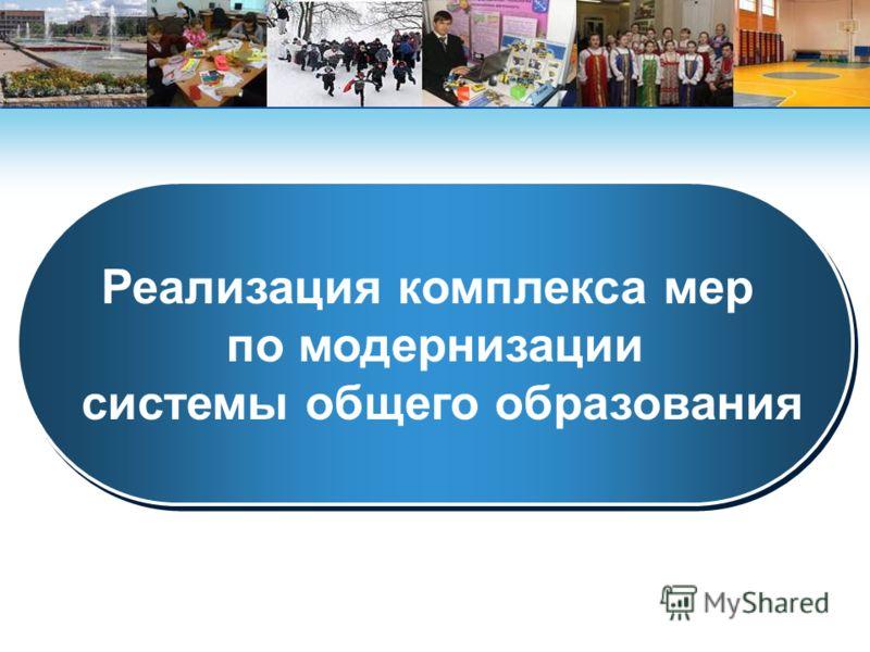Реализация комплекса мер по модернизации системы общего образования Реализация комплекса мер по модернизации системы общего образования
