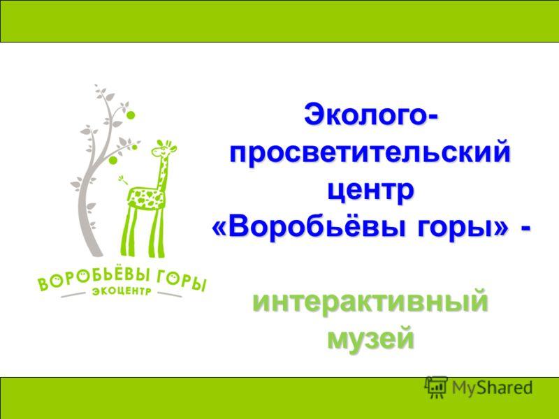 Эколого- просветительский центр «Воробьёвы горы» - интерактивный музей