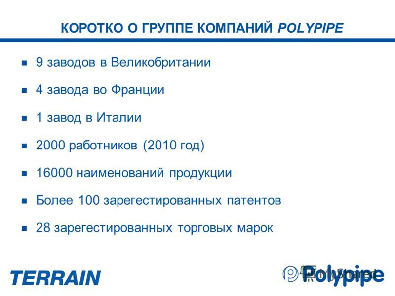 КОРОТКО О ГРУППЕ КОМПАНИЙ POLYPIPE 9 заводов в Великобритании 4 завода во Франции 1 завод в Италии 2000 работников (2010 год) 16000 наименований продукции Более 100 зарегестированных патентов 28 зарегестированных торговых марок