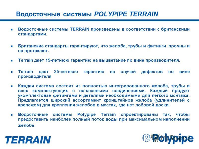 Водосточные системы POLYPIPE TERRAIN Водосточные системы TERRAIN произведены в соответствии с британскими стандартами. Британские стандарты гарантируют, что желоба, трубы и фитинги прочны и не протекают. Terrain дает 15-летнюю гарантию на выцветание