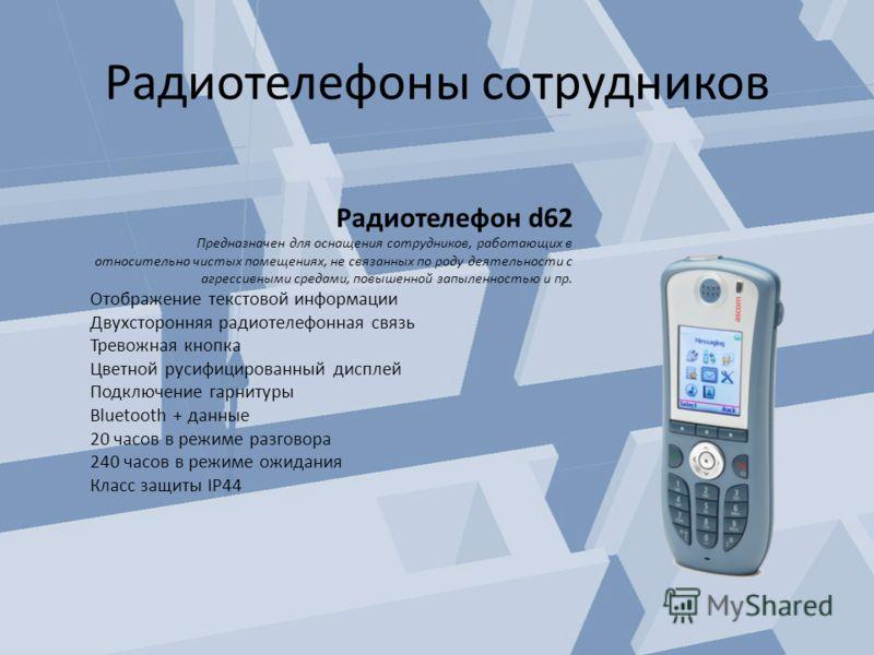 Радиотелефон d62 Предназначен для оснащения сотрудников, работающих в относительно чистых помещениях, не связанных по роду деятельности с агрессивными средами, повышенной запыленностью и пр. Отображение текстовой информации Двухсторонняя радиотелефон