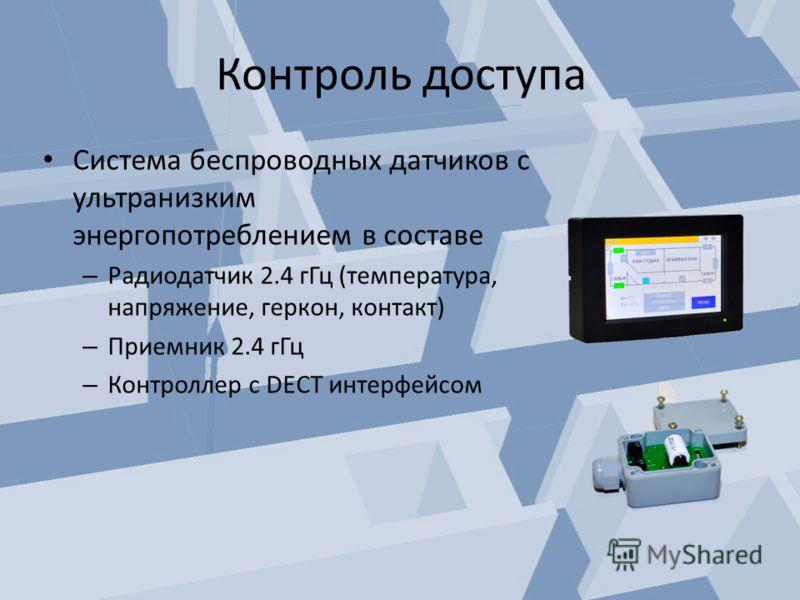 Контроль доступа Система беспроводных датчиков с ультранизким энергопотреблением в составе – Радиодатчик 2.4 гГц (температура, напряжение, геркон, контакт) – Приемник 2.4 гГц – Контроллер с DECT интерфейсом