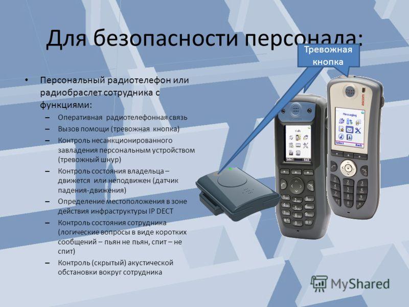 Для безопасности персонала: Персональный радиотелефон или радиобраслет сотрудника с функциями: – Оперативная радиотелефонная связь – Вызов помощи (тревожная кнопка) – Контроль несанкционированного завладения персональным устройством (тревожный шнур)