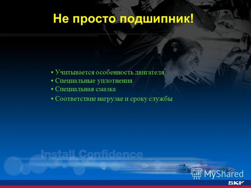 Не просто подшипник! Учитывается особенность двигателя Специальные уплотнения Специальная смазка Соответствие нагрузке и сроку службы