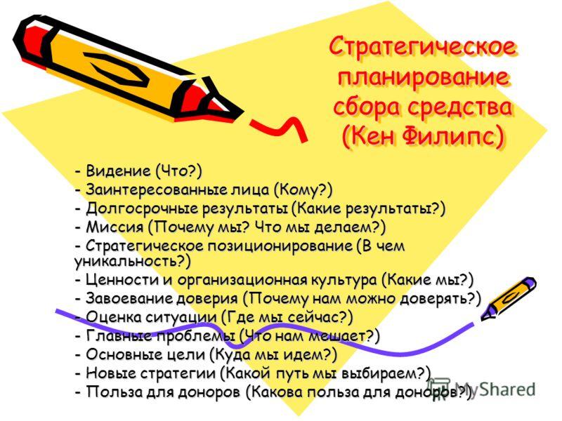 Стратегическое планирование сбора средства (Кен Филипс) - Видение (Что?) - Заинтересованные лица (Кому?) - Долгосрочные результаты (Какие результаты?) - Миссия (Почему мы? Что мы делаем?) - Стратегическое позиционирование (В чем уникальность?) - Ценн