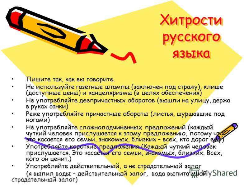 Хитрости русского языка Пишите так, как вы говорите.Пишите так, как вы говорите. Не используйте газетные штампы (заключен под стражу), клише (доступные цены) и канцеляризмы (в целях обеспечения)Не используйте газетные штампы (заключен под стражу), кл