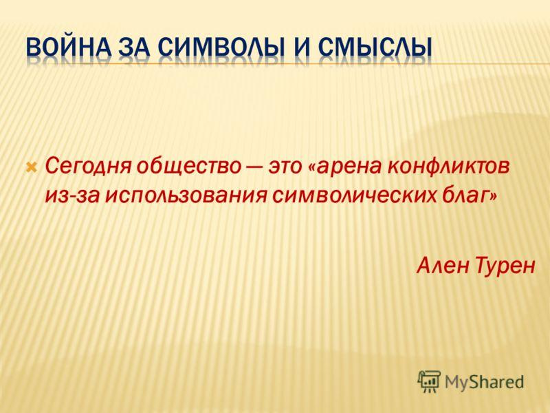 Сегодня общество это «арена конфликтов из-за использования символических благ» Ален Турен