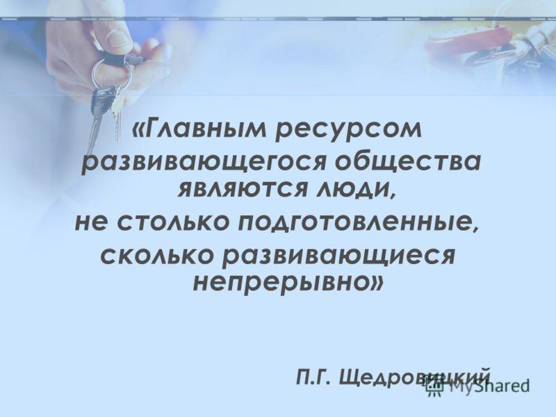 «Главным ресурсом развивающегося общества являются люди, не столько подготовленные, сколько развивающиеся непрерывно» П.Г. Щедровицкий