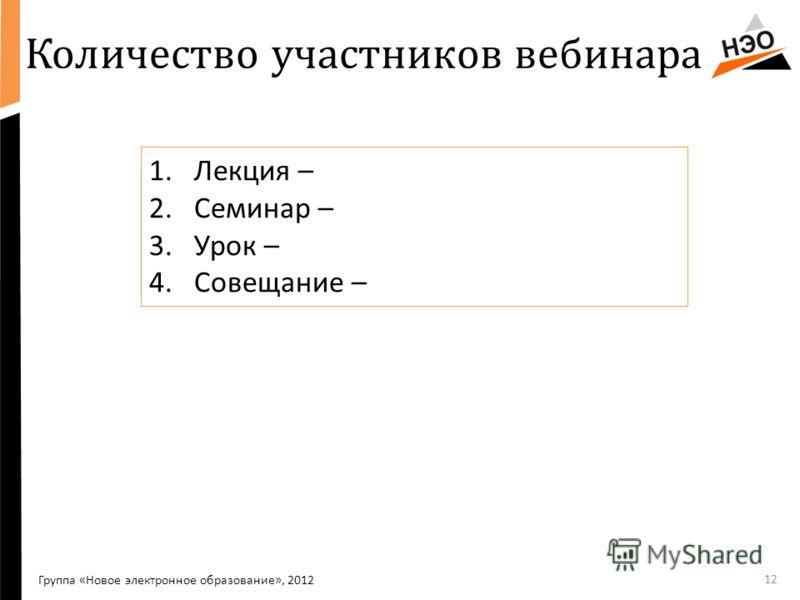 Количество участников вебинара Группа «Новое электронное образование», 2012 1.Лекция – 2.Семинар – 3.Урок – 4.Совещание – 12