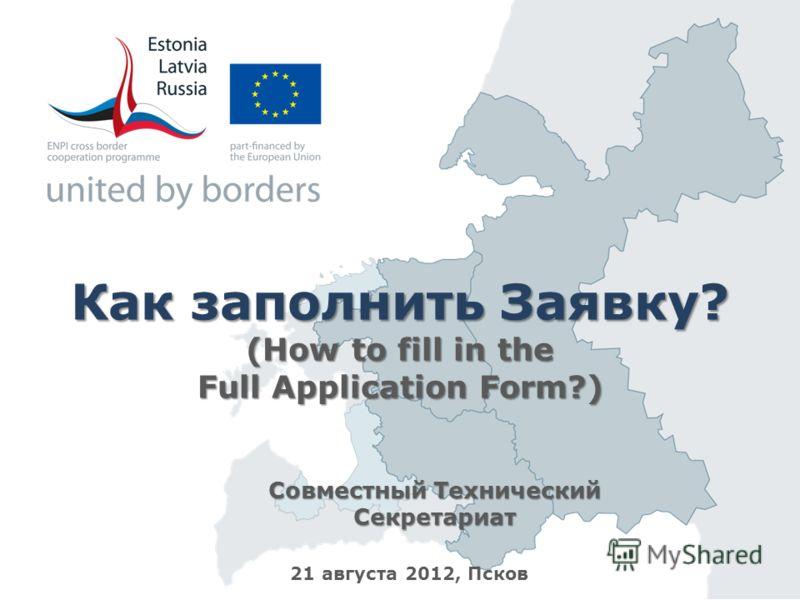 Как заполнить Заявку? (How to fill in the Full Application Form?) Совместный Технический Секретариат 21 августа 2012, Псков